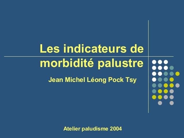 Les indicateurs demorbidité palustre Jean Michel Léong Pock Tsy     Atelier paludisme 2004
