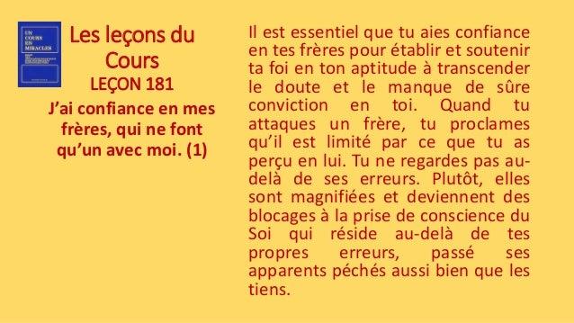 Les leçons du Cours LEÇON 181 J'ai confiance en mes frères, qui ne font qu'un avec moi. (1) Il est essentiel que tu aies c...