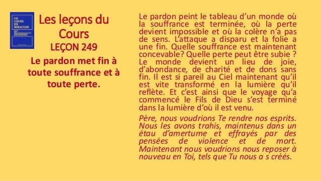 Les leçons du Cours LEÇON 249 Le pardon met fin à toute souffrance et à toute perte. Le pardon peint le tableau d'un monde...