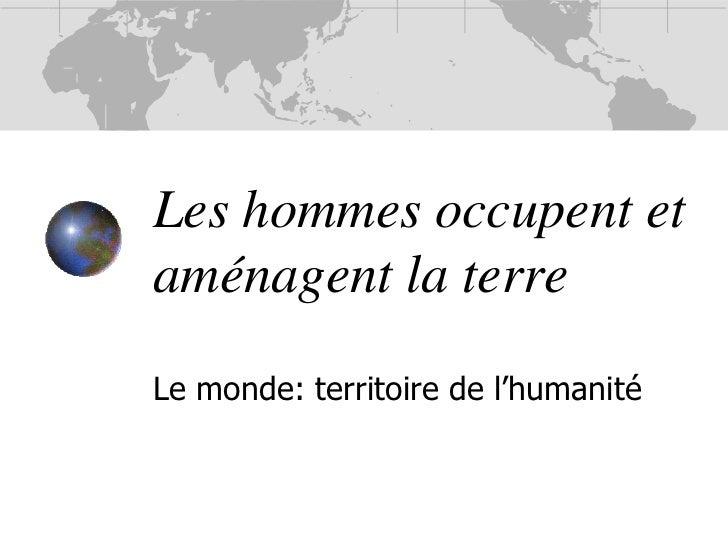 Les hommes occupent et aménagent la terre<br />Le monde: territoire de l'humanité<br />