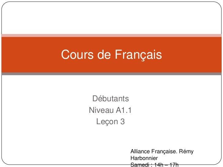 Débutants<br />Niveau A1.1<br />Leçon 3<br />Cours de Français<br />Alliance Française. RémyHarbonnier<br />Samedi: 14h – ...