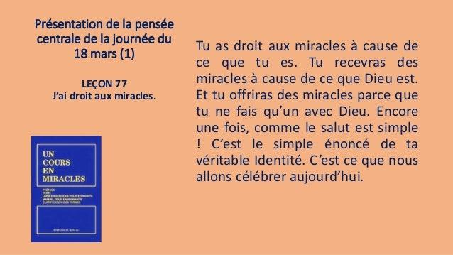 Présentation de la pensée centrale de la journée du 18 mars (1) Tu as droit aux miracles à cause de ce que tu es. Tu recev...