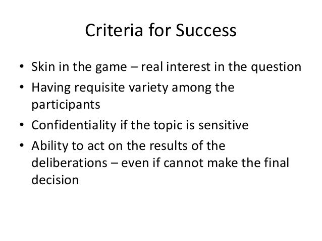 Criteria for Success • Skin in the game – real interest in the question • Having requisite variety among the participants ...
