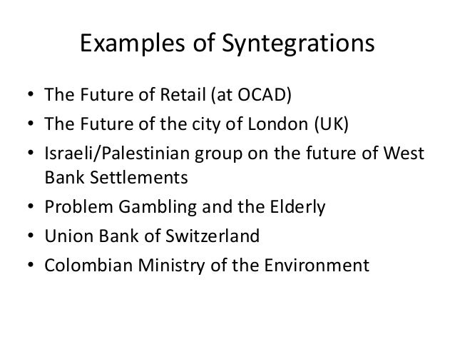 Examples of Syntegrations • The Future of Retail (at OCAD) • The Future of the city of London (UK) • Israeli/Palestinian g...
