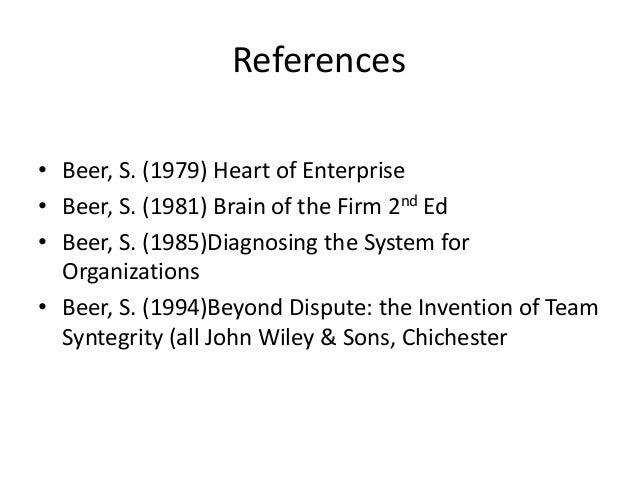 References • Beer, S. (1979) Heart of Enterprise • Beer, S. (1981) Brain of the Firm 2nd Ed • Beer, S. (1985)Diagnosing th...