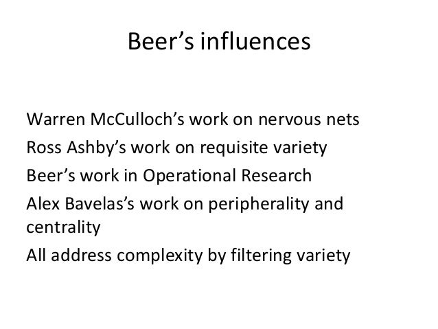 Beer's influences Warren McCulloch's work on nervous nets Ross Ashby's work on requisite variety Beer's work in Operationa...