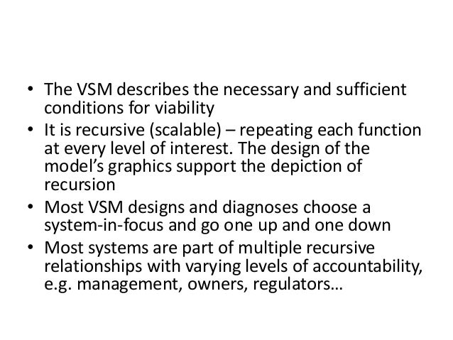 • The VSM describes the necessary and sufficient conditions for viability • It is recursive (scalable) – repeating each fu...