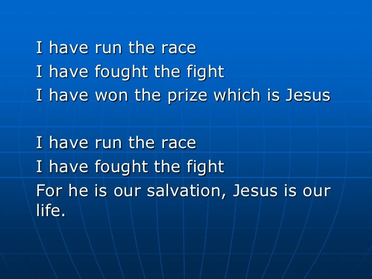 I have run the race <br />I have fought the fight<br />I have won the prize which is Jesus<br />I have run the race <br />...