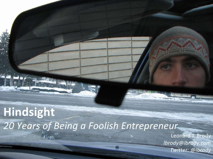 Hindsight 20 Years of Being a Foolish Entrepreneur Leonard J. Brody [email_address] Twitter: @lbrody