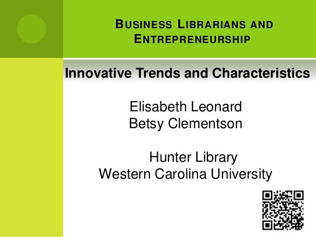 BUSINESS LIBRARIANS AND ENTREPRENEURSHIP Innovative Trends and Characteristics Elisabeth Leonard Betsy Clementson Hunter L...
