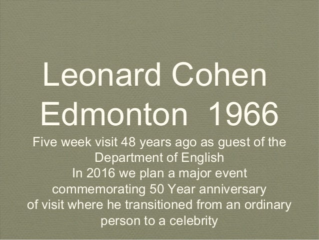 Leonard Cohen Edmonton 1966 Five week visit 48 years ago as guest of the Department of English In 2016 we plan a major eve...