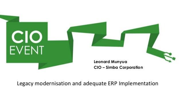 Leonard Munyua                            CIO – Simba CorporationLegacy modernisation and adequate ERP Implementation