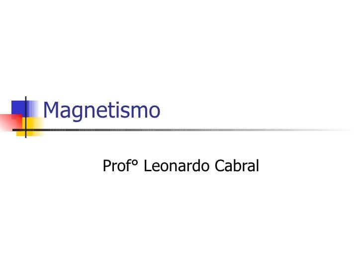 Magnetismo  Prof° Leonardo Cabral