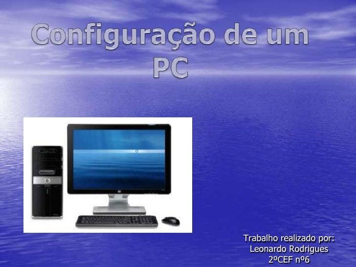 Configuração de um PC<br />Trabalho realizado por:<br />Leonardo Rodrigues <br />2ºCEF nº6<br />