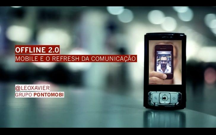 OFFLINE 2.0MOBILE E O REFRESH DA COMUNICAÇÃO@LEOXAVIERGRUPO PONTOMOBI