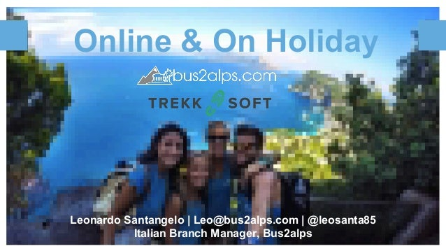 Online & On Holiday Leonardo Santangelo | Leo@bus2alps.com | @leosanta85 Italian Branch Manager, Bus2alps