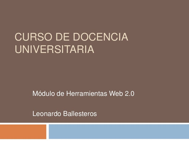 CURSO DE DOCENCIAUNIVERSITARIA  Módulo de Herramientas Web 2.0  Leonardo Ballesteros