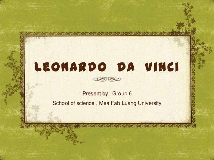 Leonardo da Vinci              Present by Group 6  School of science , Mea Fah Luang University