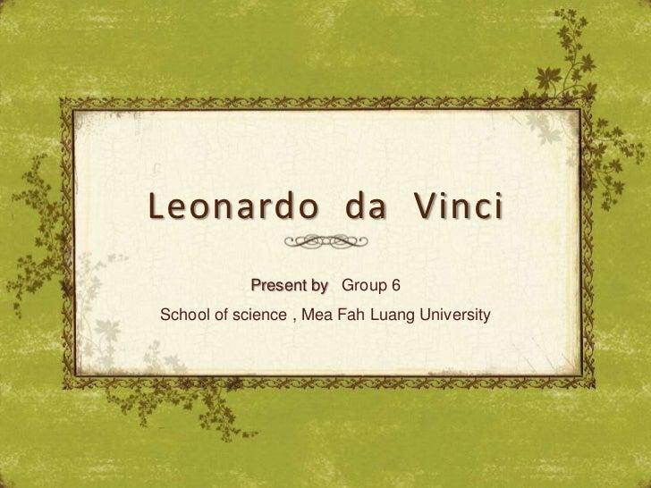 Leonardo da Vinci            Present by Group 6School of science , Mea Fah Luang University