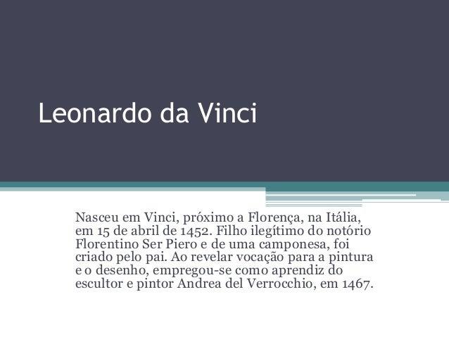 Leonardo da Vinci  Nasceu em Vinci, próximo a Florença, na Itália, em 15 de abril de 1452. Filho ilegítimo do notório Flor...