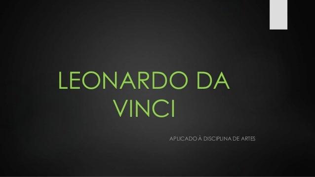 LEONARDO DA  VINCI  APLICADO À DISCIPLINA DE ARTES