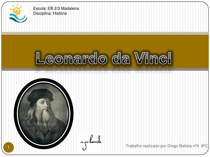 Escola: EB 2/3 Madalena<br />Disciplina: História<br />Leonardo da Vinci<br />Trabalho realizado por Diogo Batista nº9  8º...
