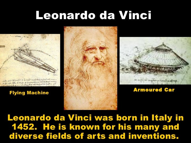 Leonardo da Vinci                           Armoured CarFlying MachineLeonardo da Vinci was born in Italy in 1452. He is k...