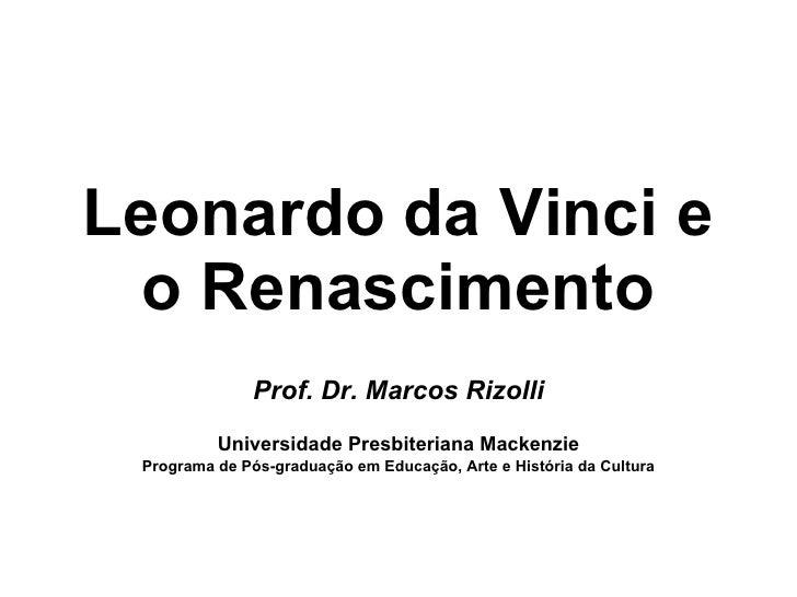 Leonardo da Vinci e   o Renascimento                Prof. Dr. Marcos Rizolli           Universidade Presbiteriana Mackenzi...