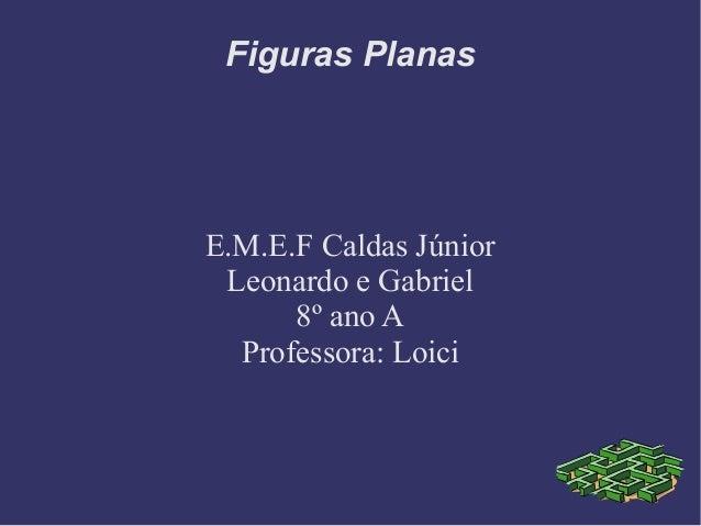 Figuras PlanasE.M.E.F Caldas JúniorLeonardo e Gabriel8º ano AProfessora: Loici