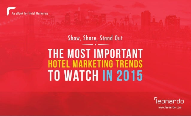 SHOW, SHARE, STAND OUT: THE MOST IMPORTANT HOTEL MARKETING TRENDS TO WATCH IN 2015 / 1  leonardo.com