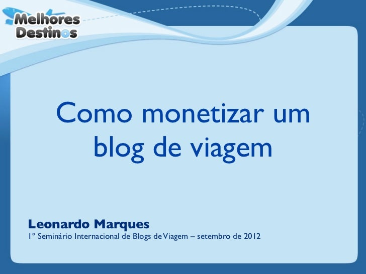 Como monetizar um         blog de viagemLeonardo Marques1º Seminário Internacional de Blogs de Viagem – setembro de 2012