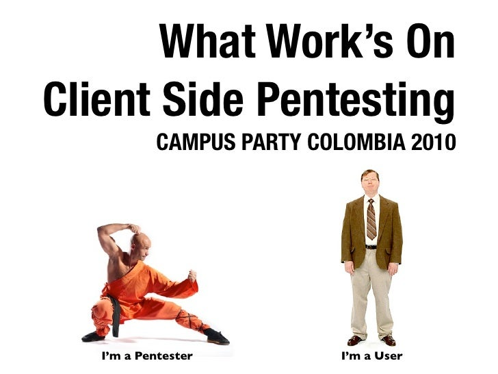 What Work's On Client Side Pentesting            CAMPUS PARTY COLOMBIA 2010        I'm a Pentester         I'm a User