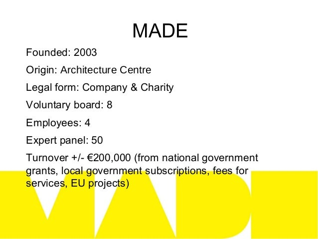 MADEFounded: 2003Origin: Architecture CentreLegal form: Company & CharityVoluntary board: 8Employees: 4Expert panel: 50Tur...