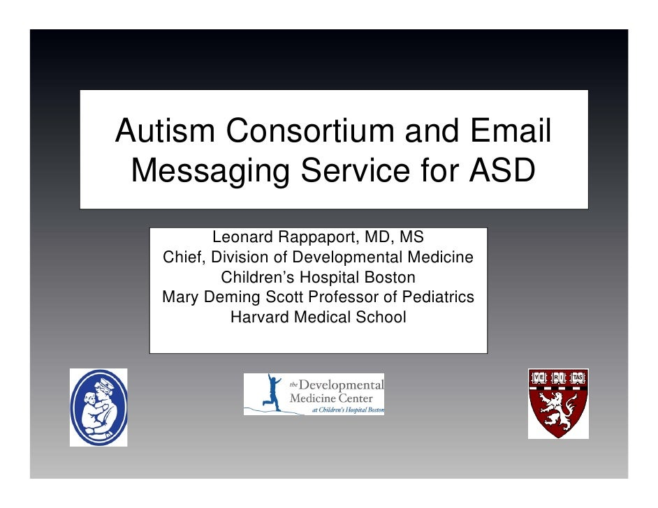 Autism Consortium and Email  Messaging Service for ASD          Leonard Rappaport, MD, MS   Chief, Division of Development...