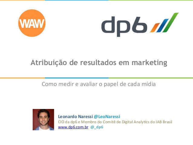 Atribuição de resultados em marketing Como  medir  e  avaliar  o  papel  de  cada  mídia   Leonardo  N...