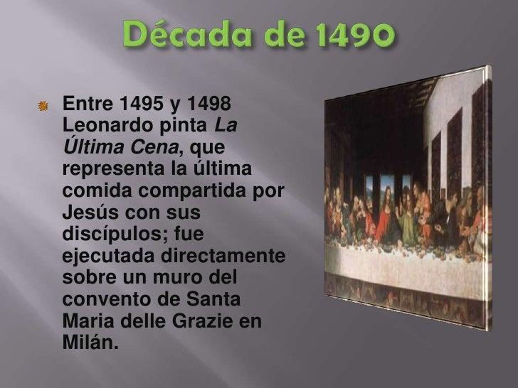 Década de 1490<br />Entre 1495 y 1498 Leonardo pinta La Última Cena, que representa la última comida compartida por Jesús ...