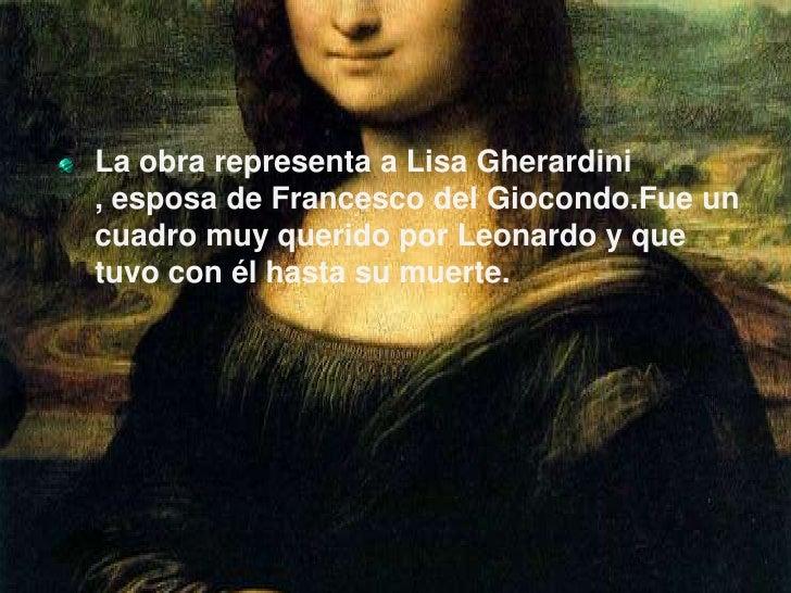 La obra representa a Lisa Gherardini , esposa de Francesco del Giocondo.Fue un cuadro muy querido por Leonardo y que tuvo ...
