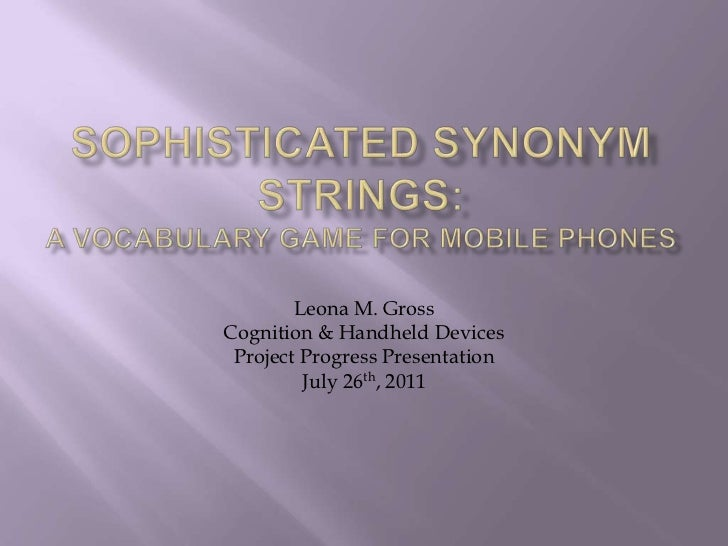 Sophisticated Synonym Strings: A Vocabulary Game for Mobile Phones<br />Leona M. Gross<br />Cognition & Handheld Devices <...