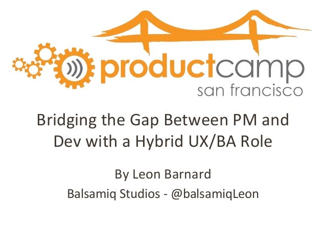 Bridging the Gap Between PM and Dev with a Hybrid UX/BA Role By Leon Barnard Balsamiq Studios - @balsamiqLeon