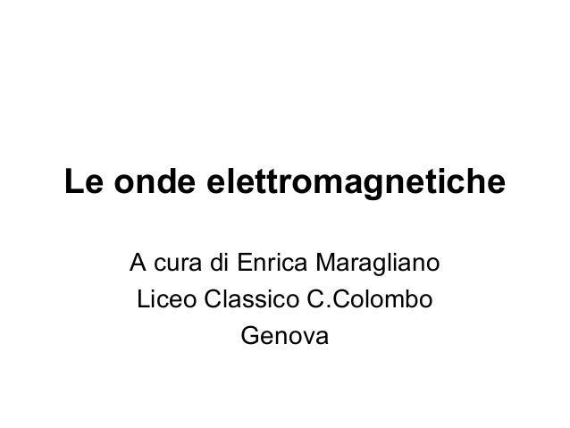 Le onde elettromagnetiche  A cura di Enrica Maragliano  Liceo Classico C.Colombo  Genova