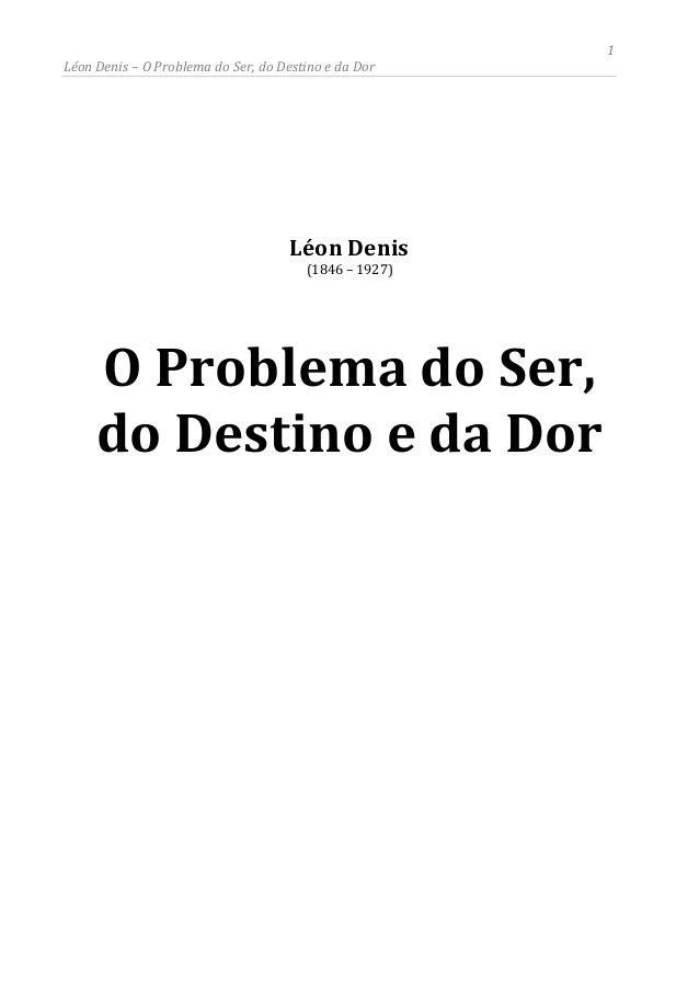 1 Léon Denis – O Problema do Ser, do Destino e da Dor Léon Denis (1846 – 1927) O Problema do Ser, do Destino e da Dor