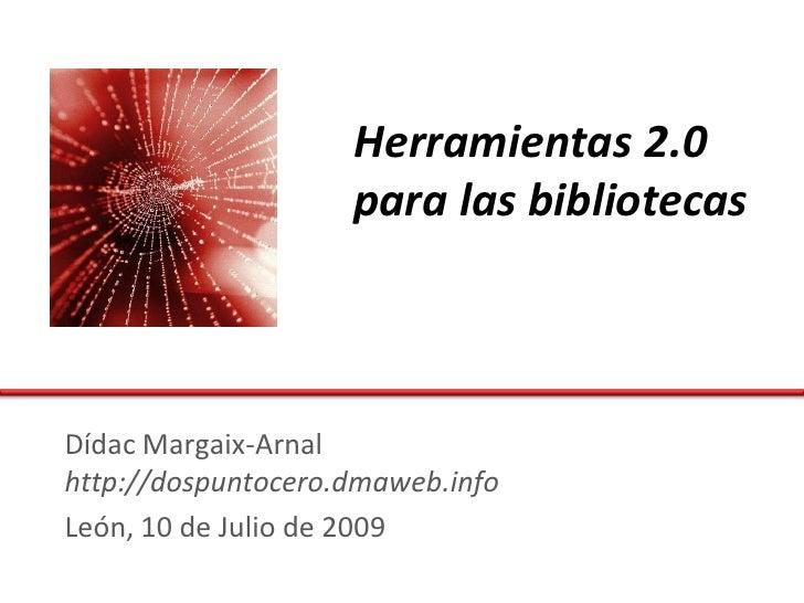 Herramientas 2.0                     para las bibliotecas    Dídac Margaix-Arnal http://dospuntocero.dmaweb.info León, 10 ...