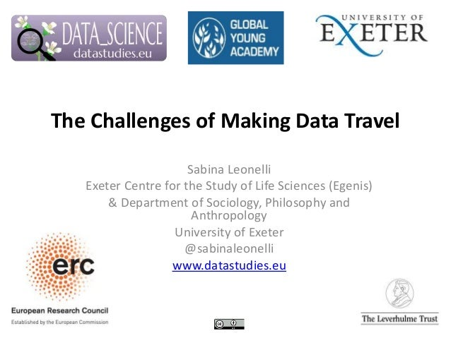 The Challenges of Making Data Travel Sabina Leonelli Exeter Centre for the Study of Life Sciences (Egenis) & Department of...