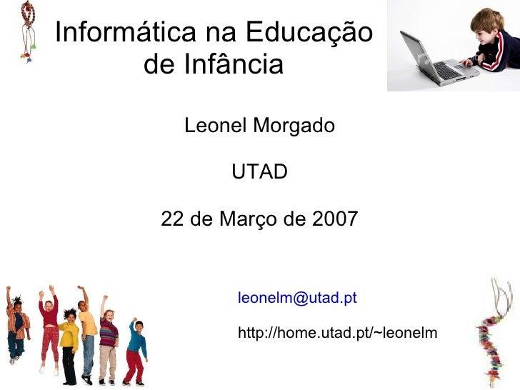Informática na Educação       de Infância           Leonel Morgado               UTAD         22 de Março de 2007         ...