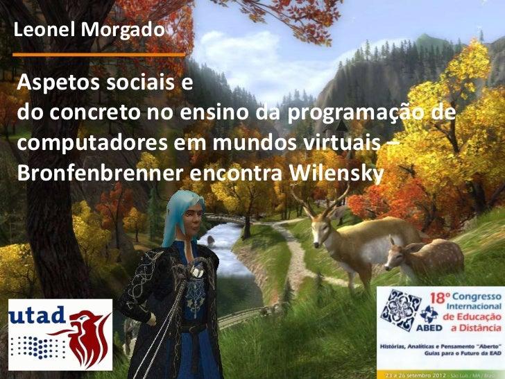 Leonel MorgadoAspetos sociais edo concreto no ensino da programação decomputadores em mundos virtuais –Bronfenbrenner enco...