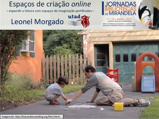 Espaços de criação online– expandir a leitura com espaços de imaginação partilhados –Leonel MorgadoImagem de: http://futur...