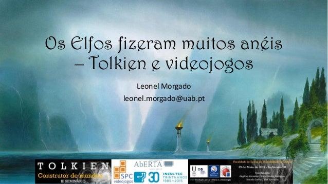 Leonel Morgado leonel.morgado@uab.pt Os Elfos fizeram muitos anéis – Tolkien e videojogos É minha intenção completas estes...