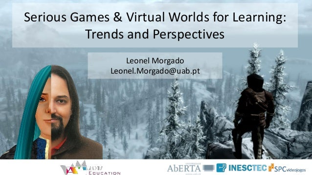 Serious Games & Virtual Worlds for Learning: Trends and Perspectives Leonel Morgado Leonel.Morgado@uab.pt