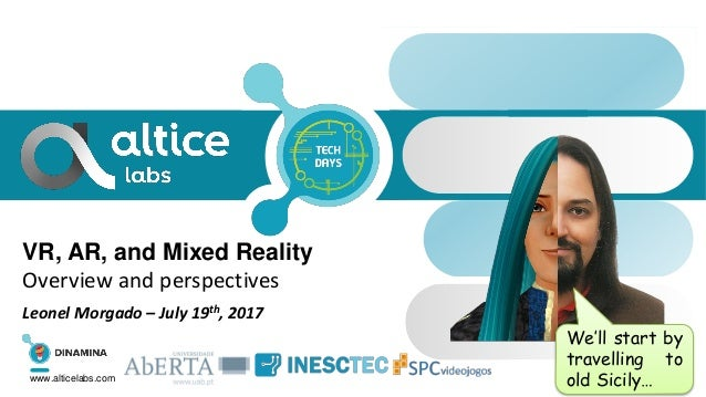 VR, AR, and Mixed Reality Overview and perspectives Leonel Morgado – July 19th, 2017 www.alticelabs.com We'll start by tra...