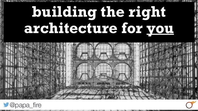 1 building the right architecture for you @papa_fire